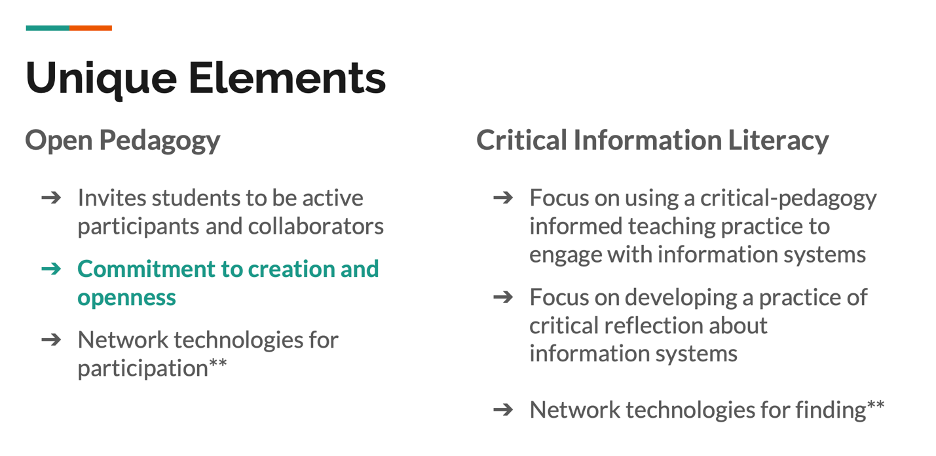 Unique Elements Table  on the left of the table: Open Pedagogy  -Invites students to be active participants and collaborators  -Commitment to creation and openness  -Network technologies for participation**  On the right: Critical Information Literacy  - Focus on using a critcal-pedagogy informed teaching practice to engage with information systems  - Focus on developing a practice of crtical reflection about information systems  -Network technologies for finding**