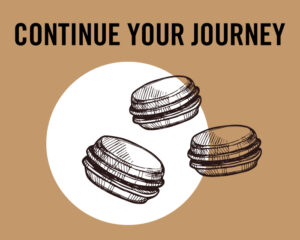 A brown and white graphic of 3 macarons floating in the air with the words: CONTINUE YOUR JOURNEY at the top.