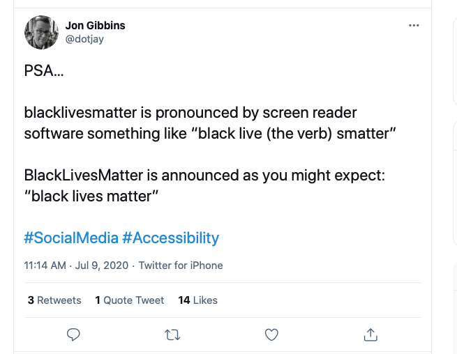 "Screen capture of a tweet by Jon Gibbins:  PSA... blacklivesmatter is pronounced by screen reader software something like ""black live (the verb) smatter"".   BlackLivesMatter is announced as you might expect: ""black lives matter"".  #SocialMedia #Accessibility"