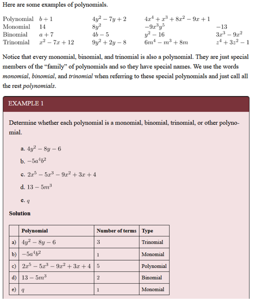 """Algraebraic equations are shown:  """"Here are some examples of polynomials"""":  Polynomial:  b+1  4{y}^{2}-7y+2  4{x}^{4}+{x}^{3}+8{x}^{2}-9x+1 Monomial: 14  8{y}^{2}  -9{x}^{3}{y}^{5}   -13 Binomial:  a+7 4b-5 & {y}^{2}-16  3{x}^{3}-9{x}^{2}  Trinomial:  {x}^{2}-7x+12   9{y}^{2}+2y-8  6{m}^{4}-{m}^{3}+8m  {z}^{4}+3{z}^{2}-1 Notice that every monomial, binomial, and trinomial is also a polynomial. They are just special members of the """"family"""" of polynomials and so they have special names. We use the words monomial, binomial, and trinomial when referring to these special polynomials and just call all the rest polynomials.  Example 1: Determine whether each polynomial is a monomial, binomial, trinomial, or other polynomial.  a. 4{y}^{2}-8y-6 b. -5{a}^{4}{b}^{2} c.{x}^{5}-5{x}^{3}-9{x}^{2}+3x+4 d. 13-5{m}^{3} e. q  Solution:  a)4{y}^{2}-8y-63*Trinomial b)-5{a}^{4}{b}^{2}1Monomial c)2{x}^{5}-5{x}^{3}-9{x}^{2}+3x+45Polynomial d)13-5{m}^{3}2Binomial e)q1Monomial  *Number of terms"""